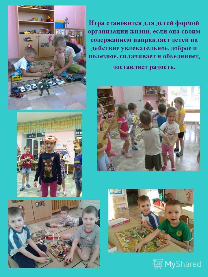 Игра становится для детей формой организации жизни, если она своим содержанием направляет детей на действие увлекательное, доброе и полезное, сплачивает и объединяет, доставляет радость.