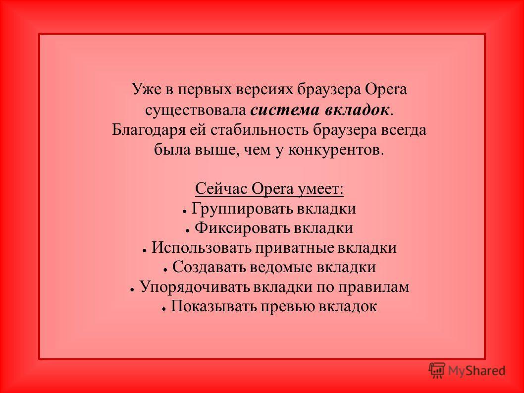 Уже в первых версиях браузера Opera существовала система вкладок. Благодаря ей стабильность браузера всегда была выше, чем у конкурентов. Сейчас Opera умеет: Группировать вкладки Фиксировать вкладки Использовать приватные вкладки Создавать ведомые вк