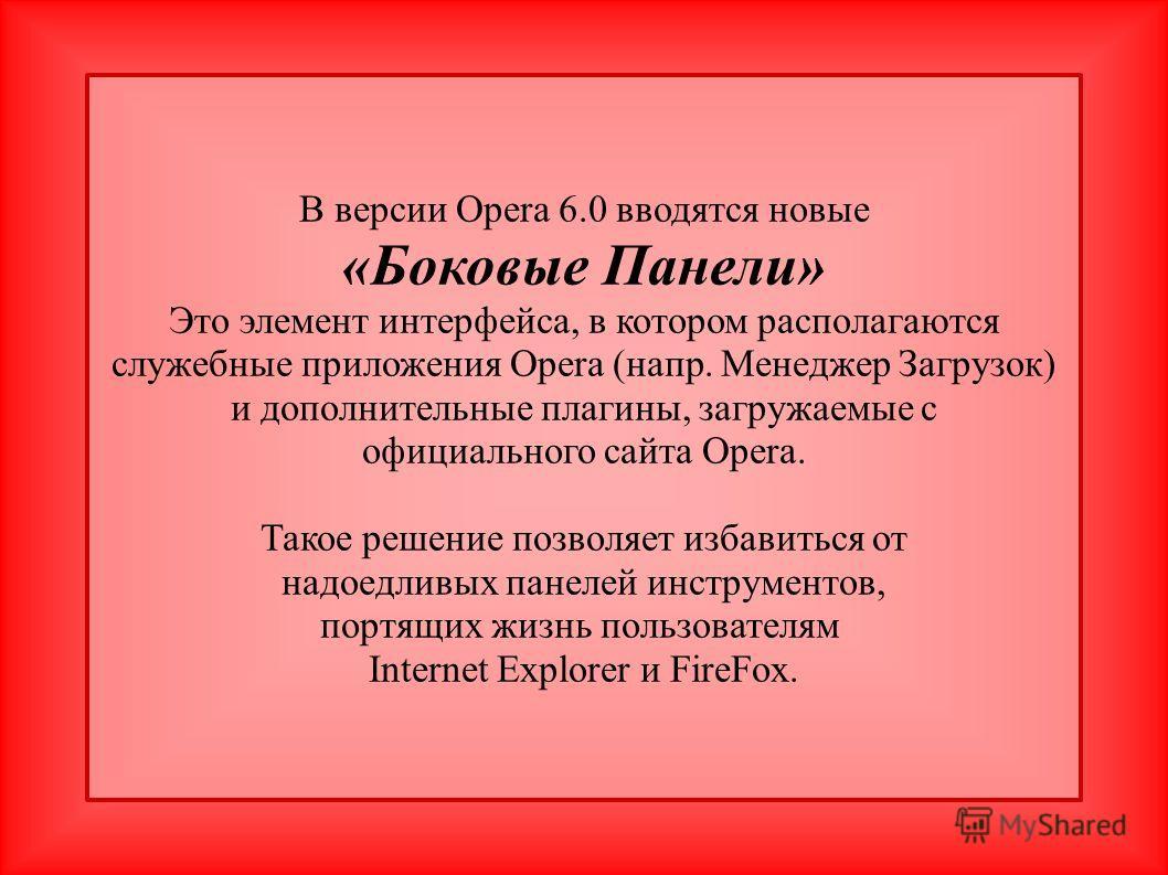 В версии Opera 6.0 вводятся новые «Боковые Панели» Это элемент интерфейса, в котором располагаются служебные приложения Opera (напр. Менеджер Загрузок) и дополнительные плагины, загружаемые с официального сайта Opera. Такое решение позволяет избавить