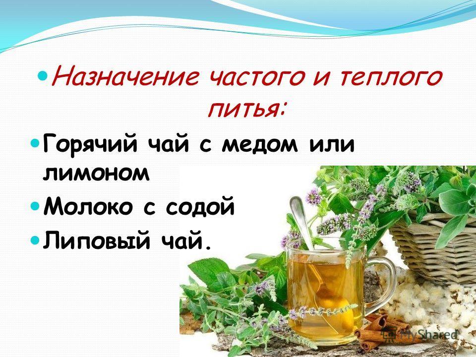 Назначение частого и теплого питья: Горячий чай с медом или лимоном Молоко с содой Липовый чай.