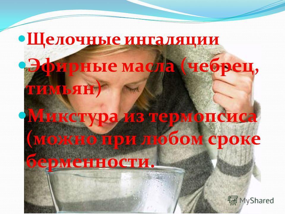 Щелочные ингаляции Эфирные масла (чебрец, тимьян) Микстура из термопсиса (можно при любом сроке беременности.