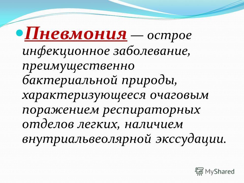 Пневмония острое инфекционное заболевание, преимущественно бактериальной природы, характеризующееся очаговым поражением респираторных отделов легких, наличием внутри альвеолярной экссудации.