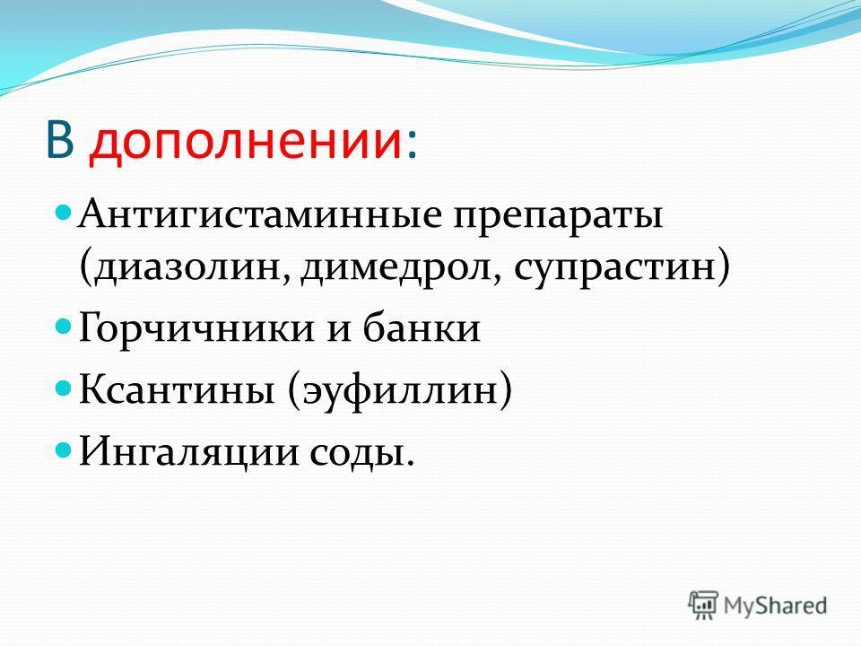 В дополнении: Антигистаминные препараты (диазолин, димедрол, супрастин) Горчичники и банки Ксантины (эуфиллин) Ингаляции соды.