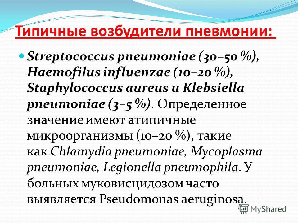 Типичные возбудители пневмонии: Streptococcus pneumoniae (30–50 %), Haemofilus influenzae (10–20 %), Staphylococcus aureus и Кlebsiella pneumoniae (3–5 %). Определенное значение имеют атипичные микроорганизмы (10–20 %), такие как Chlamуdia pneumoniae