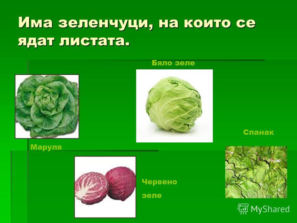 Има зеленчуци, на кои-то се ядат листата. Маруля Червено зеле Бяло зеле Спанак