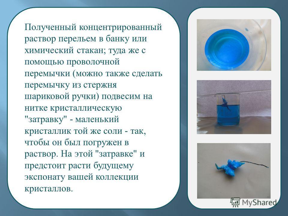 Полученный концентрированный раствор перельем в банку или химический стакан ; туда же с помощью проволочной перемычки ( можно также сделать перемычку из стержня шариковой ручки ) подвесим на нитке кристаллическую