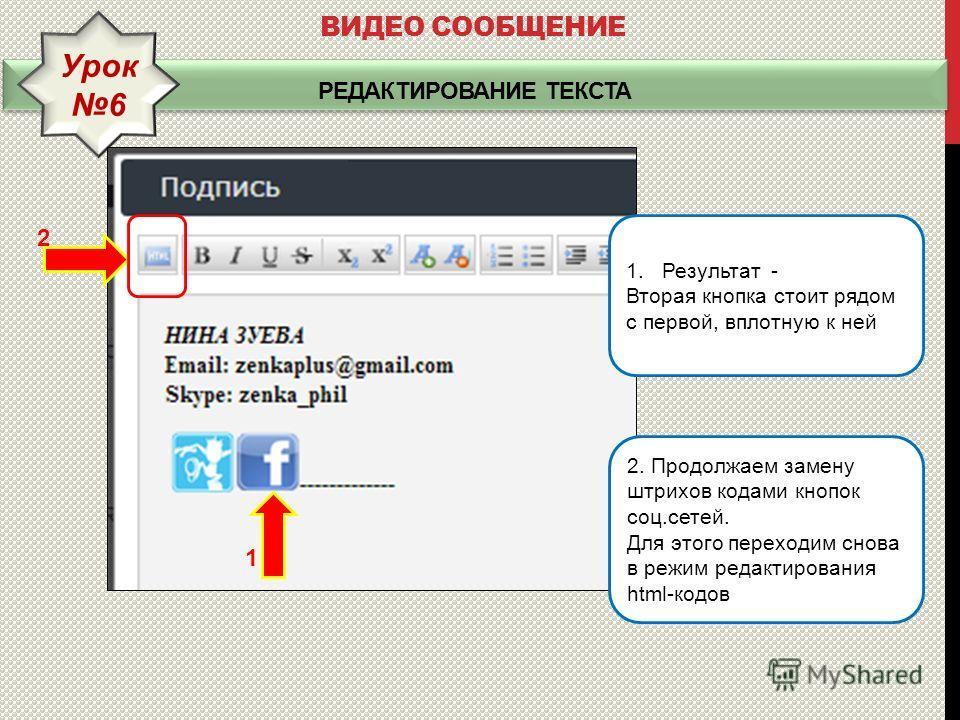 РЕДАКТИРОВАНИЕ ТЕКСТА ВИДЕО СООБЩЕНИЕ Урок 6 2. Продолжаем замену штрихов кодами кнопок соц.сетей. Для этого переходим снова в режим редактирования html-кодов 1. Результат - Вторая кнопка стоит рядом с первой, вплотную к ней 1 2