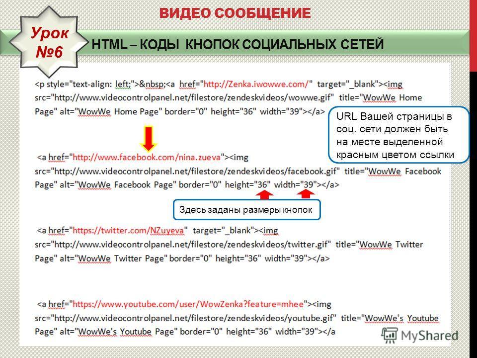 HTML – КОДЫ КНОПОК СОЦИАЛЬНЫХ СЕТЕЙ ВИДЕО СООБЩЕНИЕ Урок 6 URL Вашей страницы в соц. сети должен быть на месте выделенной красным цветом ссылки Здесь заданы размеры кнопок