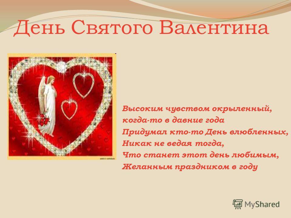 День Святого Валентина Высоким чувством окрыленный, когда-то в давние года Придумал кто-то День влюбленных, Никак не ведая тогда, Что станет этот день любимым, Желанным праздником в году