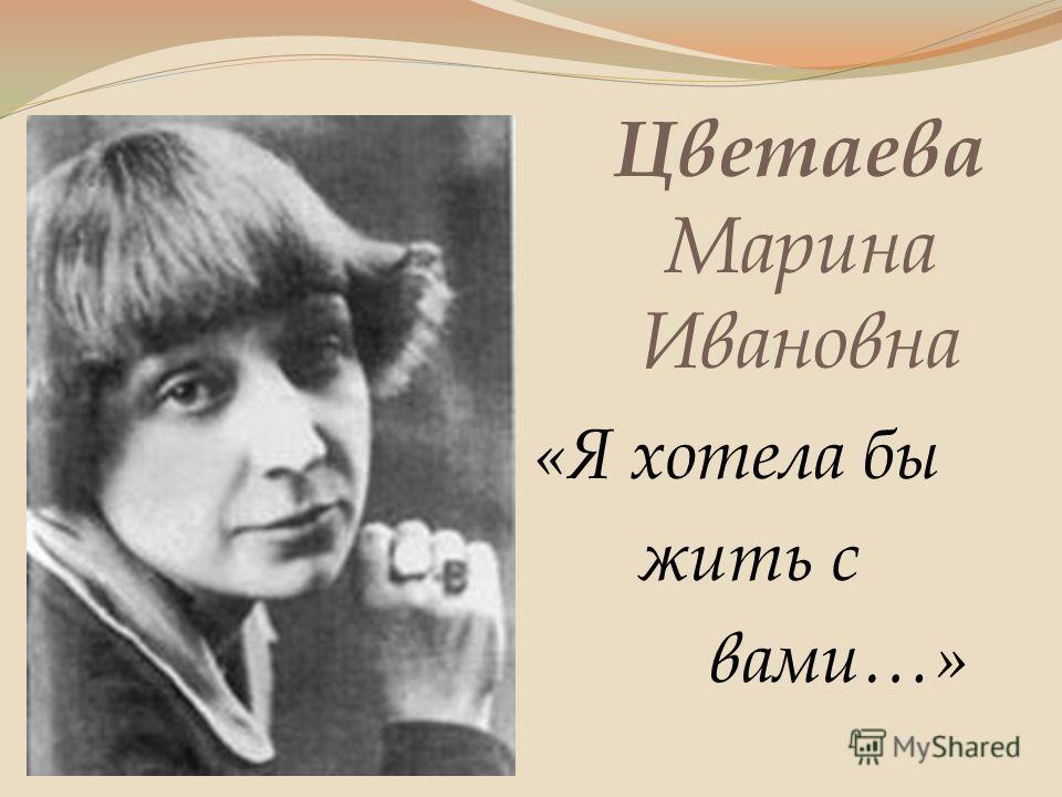 Цветаева Марина Ивановна «Я хотела бы жить с вами…»
