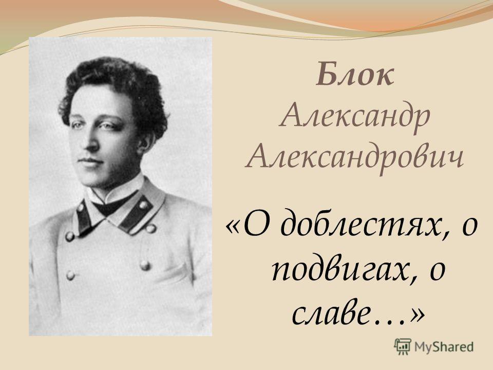 Блок Александр Александрович «О доблестях, о подвигах, о славе…»