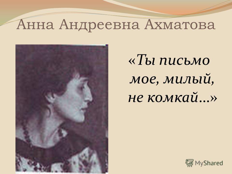 Анна Андреевна Ахматова «Ты письмо мое, милый, не комкай…»