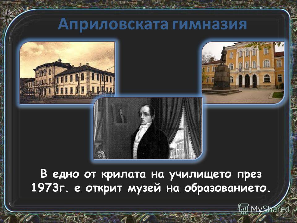 Априловската гимназия В одно от крылата на училище то през 1973 г. е открыт музей на образование то.