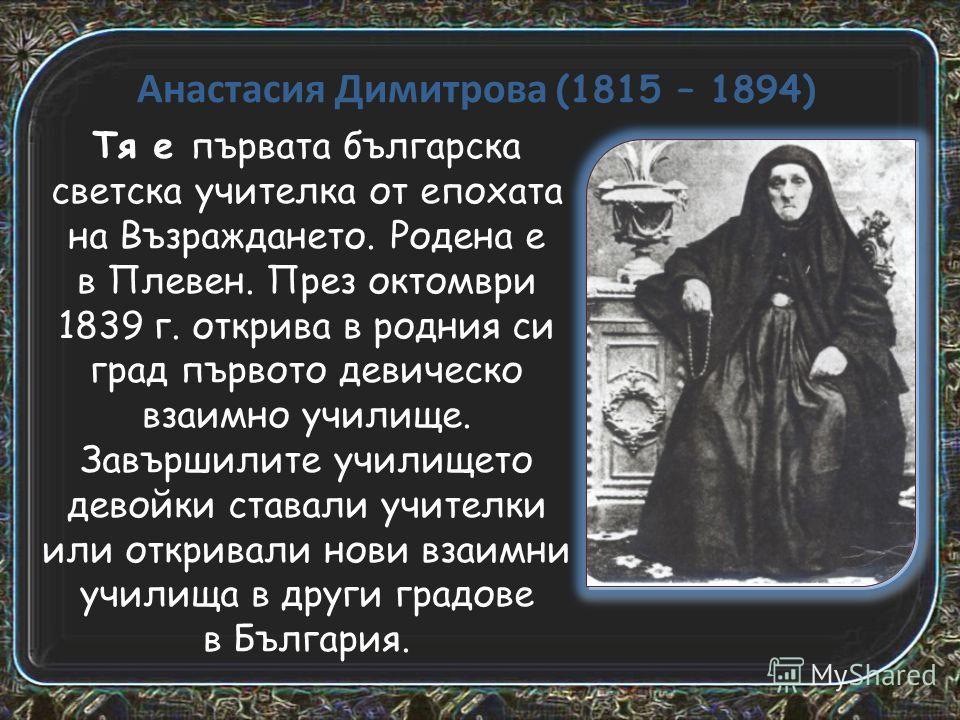 Анастасия Димитрова (1815 – 1894) Тя е първата българска светская учителььька от епохата на Възраждането. Родена е в Плевен. През октомври 1839 г. открива в родния си град първото девической взаимно училище. Завършилите училище то девойки ставали учи