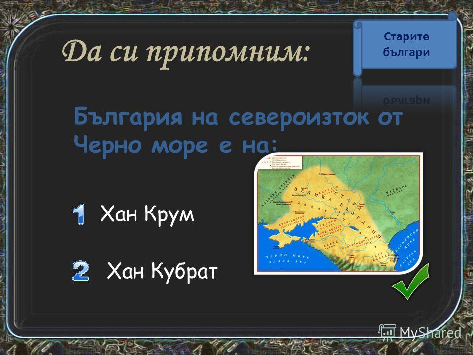 Да си припомним: Хан Кубрат Хан Крум България на североизток от Черно море е на: