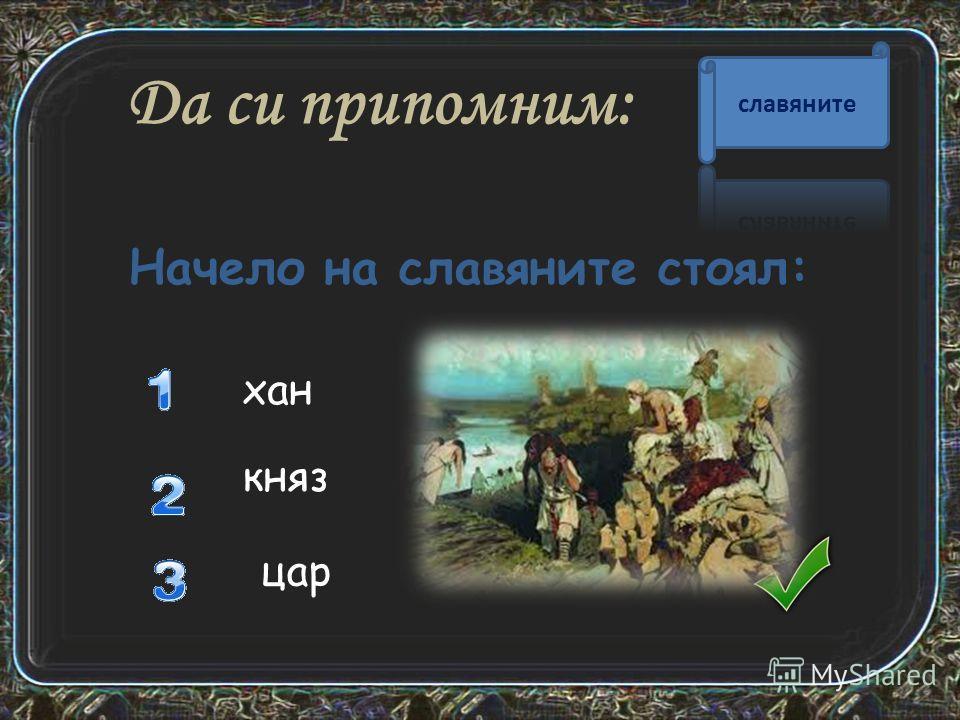 Да си припомним: хан князь Начело на славяните стоял: царььь