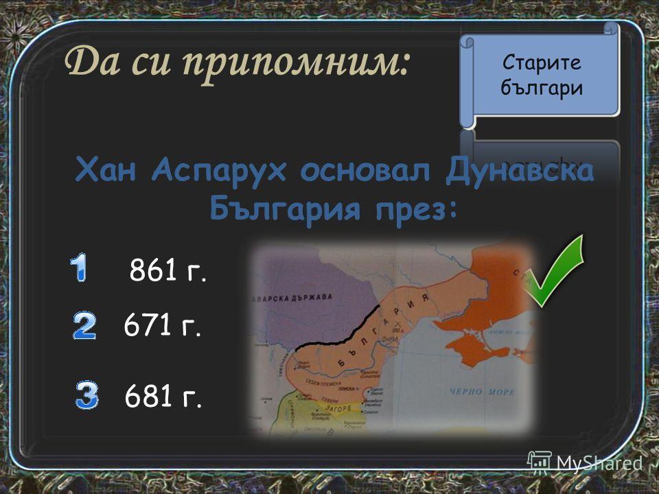 Да си припомним: 861 г. 671 г. Хан Аспарух основал Дунавска България през: 681 г.