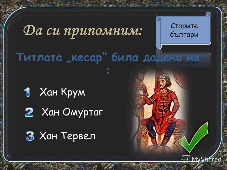 Да си припомним: Хан Крум Хан Омуртаг Титлата кесарь била дадена на : Хан Тервел
