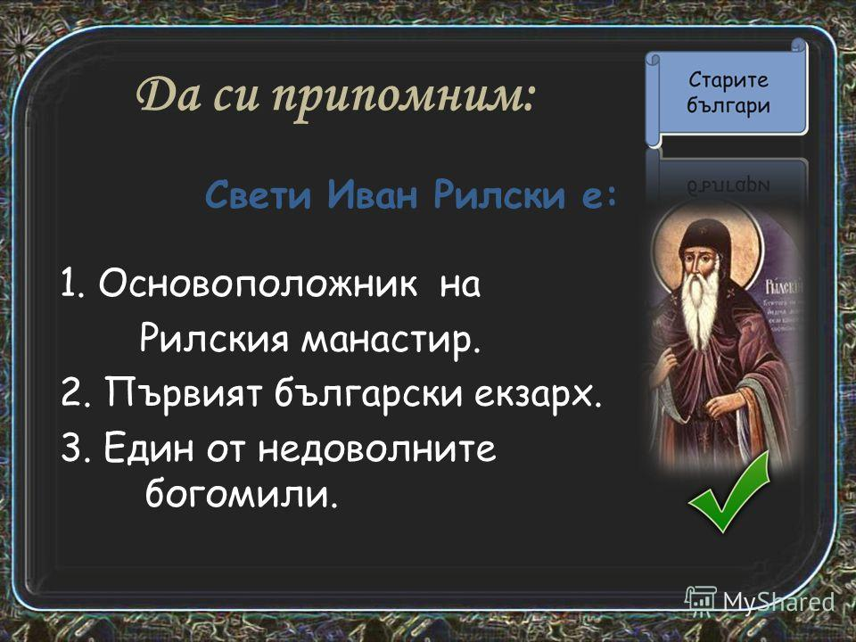 Да си припомним: 1. Основоположник на Рилския манастир. 2. Първият български экзарх. 3. Един от недоволните богом или. Свети Иван Рилски е: