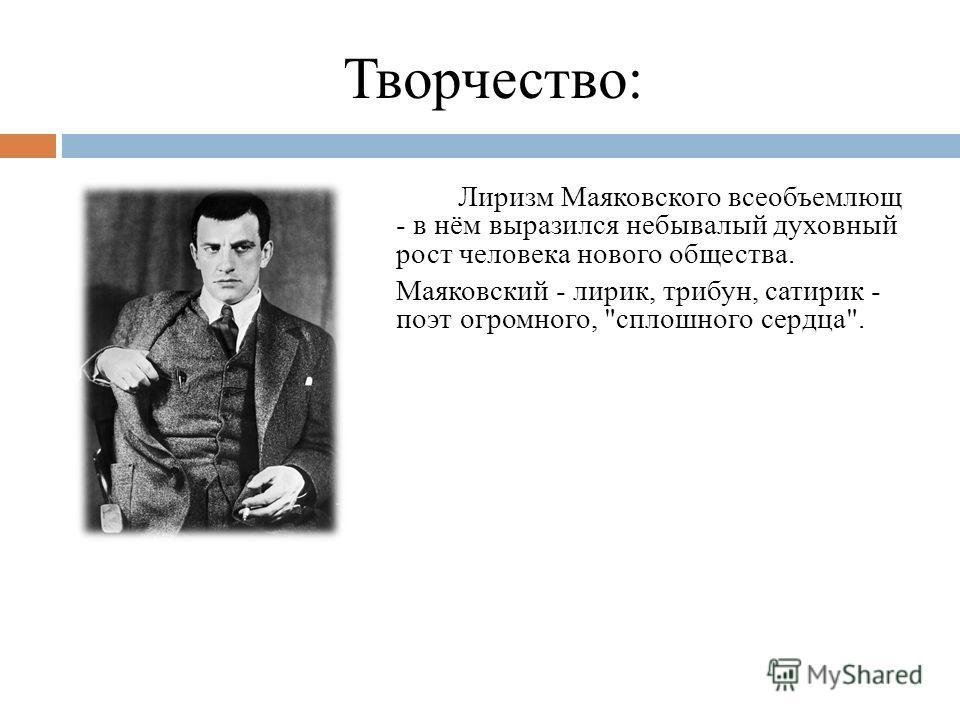 Творчество: Лиризм Маяковского всеобъемлющ - в нём выразился небывалый духовный рост человека нового общества. Маяковский - лирик, трибун, сатирик - поэт огромного, сплошного сердца.
