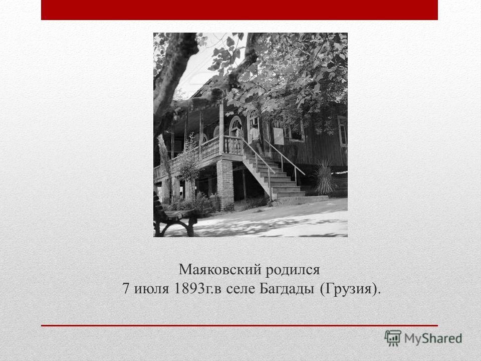 Маяковский родился 7 июля 1893 г.в селе Багдады (Грузия).