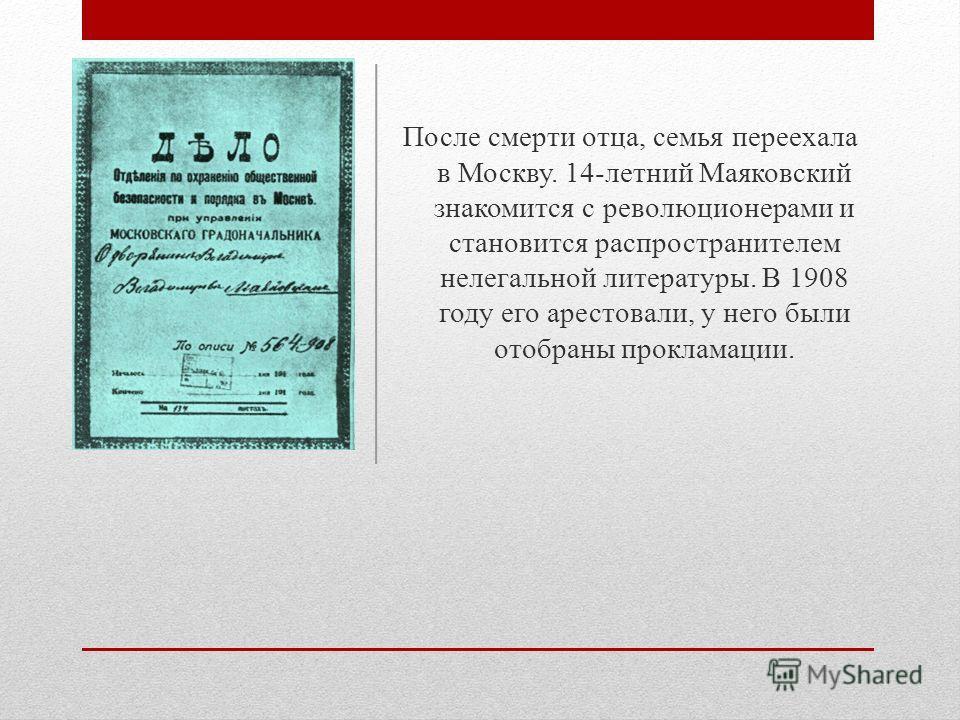 После смерти отца, семья переехала в Москву. 14-летний Маяковский знакомится с революционерами и становится распространителем нелегальной литературы. В 1908 году его арестовали, у него были отобраны прокламации.
