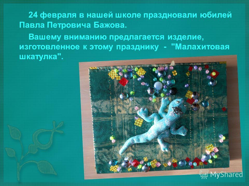 24 февраля в нашей школе праздновали юбилей Павла Петровича Бажова. Вашему вниманию предлагается изделие, изготовленное к этому празднику - Малахитовая шкатулка.