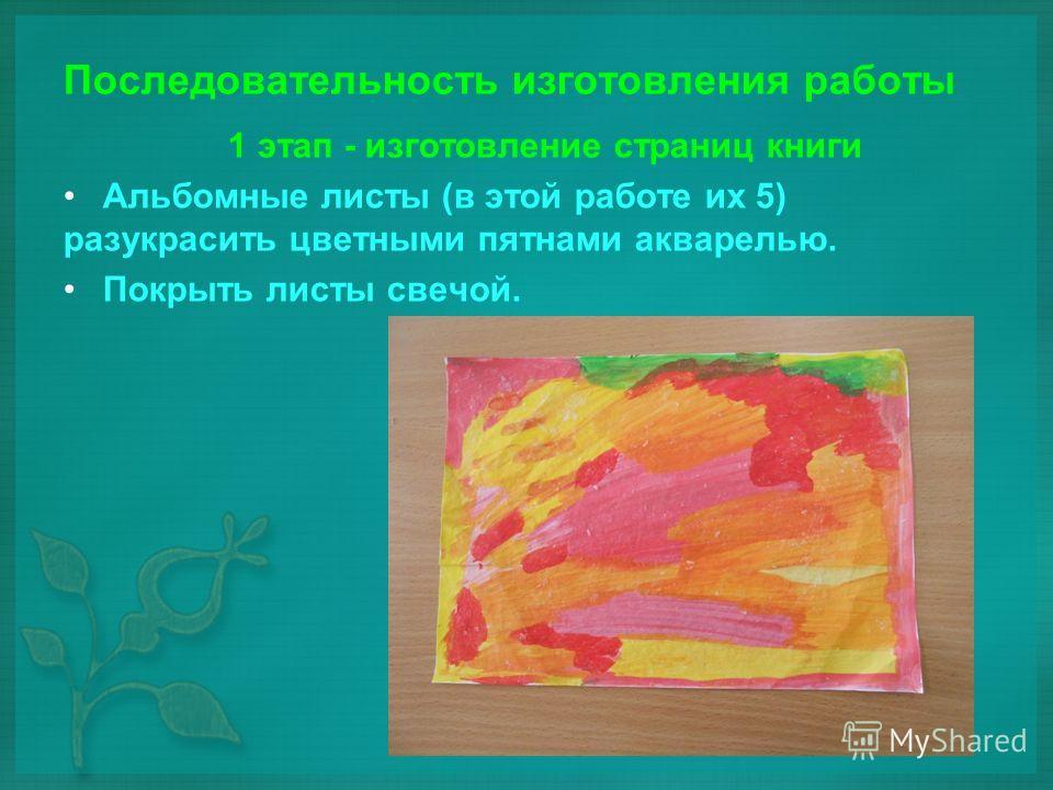 Последовательность изготовления работы 1 этап - изготовление страниц книги Альбомные листы (в этой работе их 5) разукрасить цветными пятнами акварелью. Покрыть листы свечой.