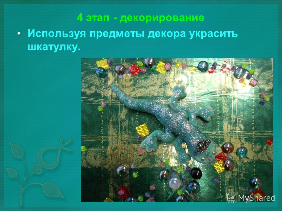 4 этап - декорирование Используя предметы декора украсить шкатулку.