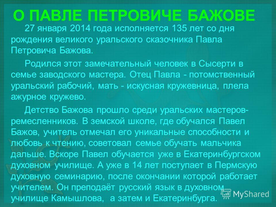 О ПАВЛЕ ПЕТРОВИЧЕ БАЖОВЕ 27 января 2014 года исполняется 135 лет со дня рождения великого уральского сказочника Павла Петровича Бажова. Родился этот замечательный человек в Сысерти в семье заводского мастера. Отец Павла - потомственный уральский рабо