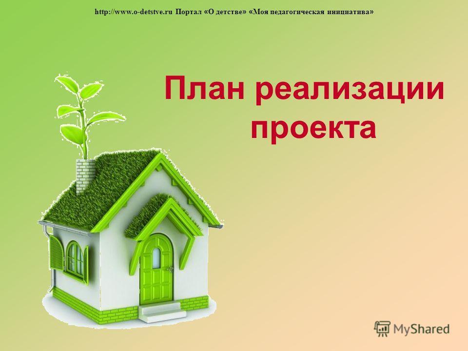 План реализации проекта http://www.o-detstve.ru Портал « О детстве » « Моя педагогическая инициатива »