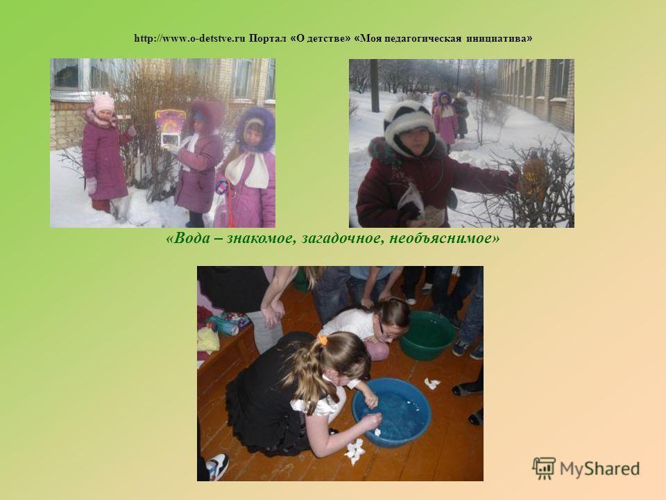 «Вода – знакомое, загадочное, необъяснимое» http://www.o-detstve.ru Портал « О детстве » « Моя педагогическая инициатива »