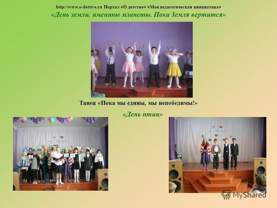 «День земли, именины планеты. Пока Земля вертится» Танец «Пока мы едины, мы непобедимы!» «День птиц» http://www.o-detstve.ru Портал « О детстве » « Моя педагогическая инициатива »