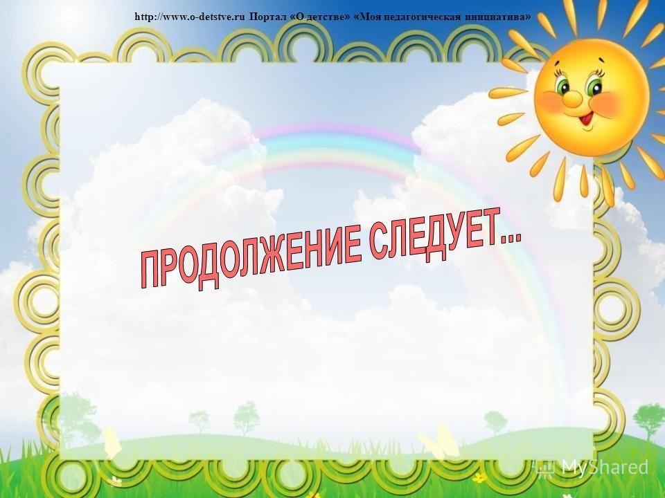 http://www.o-detstve.ru Портал « О детстве » « Моя педагогическая инициатива »