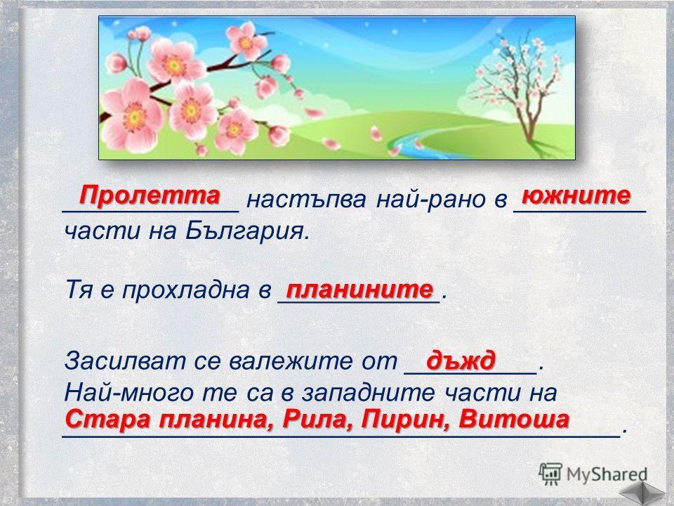____________ настъпва най-рано в _________ части на България. Тя е прохладна в ___________. Пролеттаюжните Засилват се валежките от _________. Най-много те са в западните части на ______________________________________. планините дъжд Стара плагина,