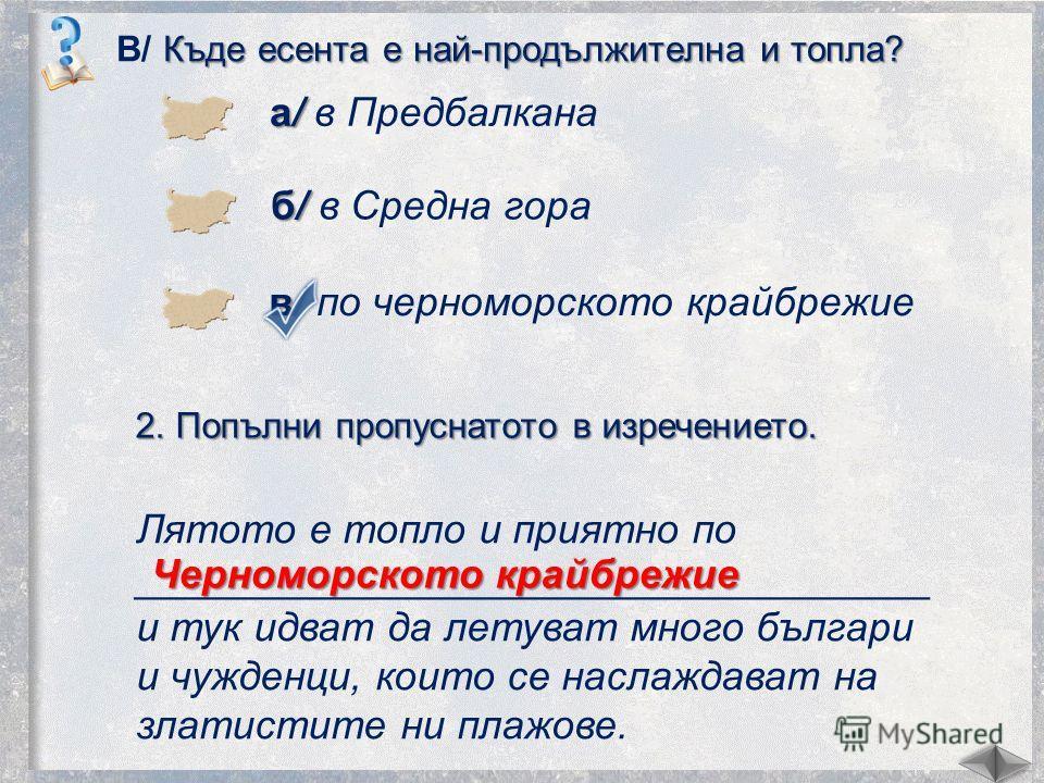 Къде осеньта е най-продължителна и тепла? В/ Къде осеньта е най-продължителна и тепла? а/ а/ в Предбалкана б/ б/ в Средна гора в/ в/ по черноморского крайбрежие 2. Попълни пропуснатото в изречение то. Лятото е тепло и приятно по _____________________