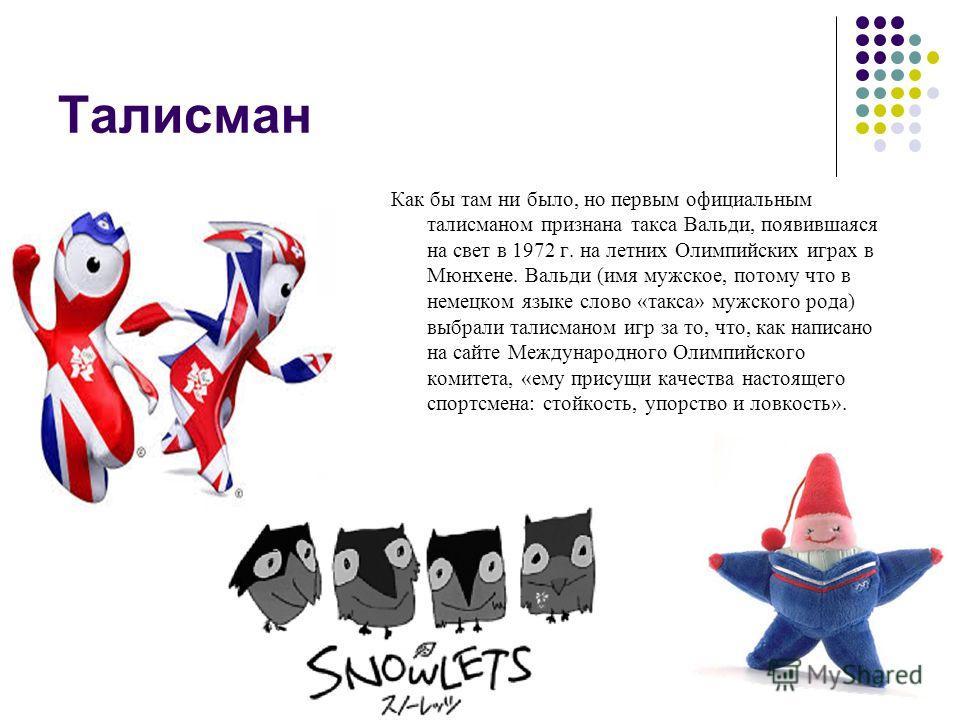 Талисман Изначально у возродившихся Олимпийских игр были только эмблема и флаг. Талисманы появились совсем недавно, в 1968 году. Причем, одни полагают, что прародителем всех олимпийских талисманов был забавный горнолыжник Шюсс, ставший символом Белой
