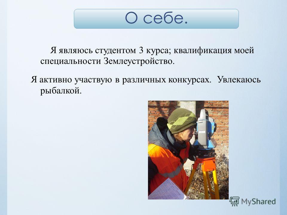 Я являюсь студентом 3 курса; квалификация моей специальности Землеустройство. Я активно участвую в различных конкурсах. Увлекаюсь рыбалкой. О себе.