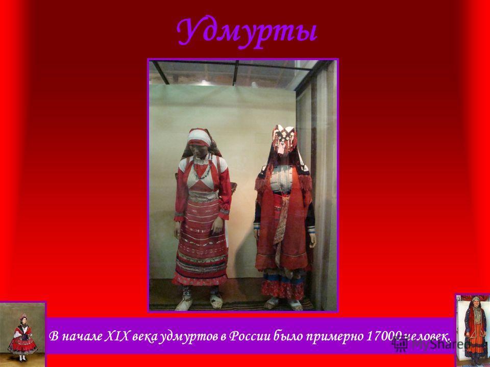 В начале XIX века удмуртов в России было примерно 17000 человек. Удмурты