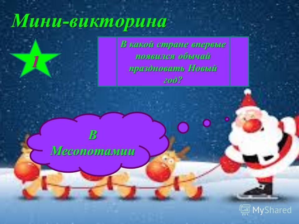 Мини-викторина 1 В какой стране впервые появился обычай праздновать Новый год? В Месопотамии
