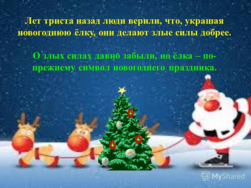 Лет триста назад люди верили, что, украшая новогоднюю ёлку, они делают злые силы добрее. О злых силах давно забыли, но ёлка – по- прежнему символ новогоднего праздника.
