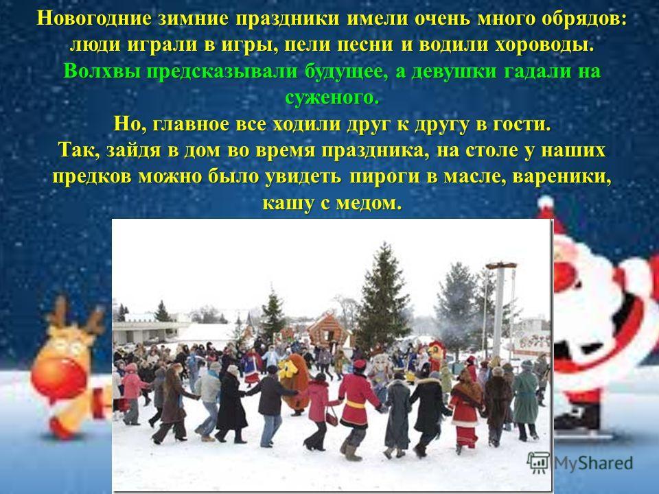 Новогодние зимние праздники имели очень много обрядов: люди играли в игры, пели песни и водили хороводы. Волхвы предсказывали будущее, а девушки гадали на суженого. Но, главное все ходили друг к другу в гости. Так, зайдя в дом во время праздника, на