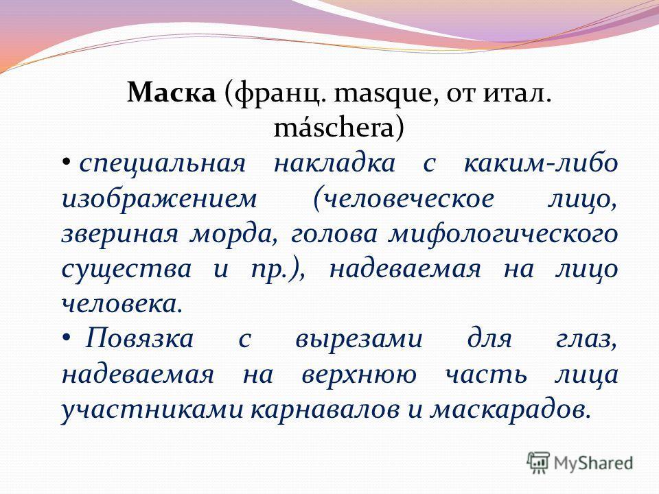 Маска (франц. masque, от итал. máschera) специальная накладка с каким-либо изображением (человеческое лицо, звериная морда, голова мифологического существа и пр.), надеваемая на лицо человека. Повязка с вырезами для глаз, надеваемая на верхнюю часть