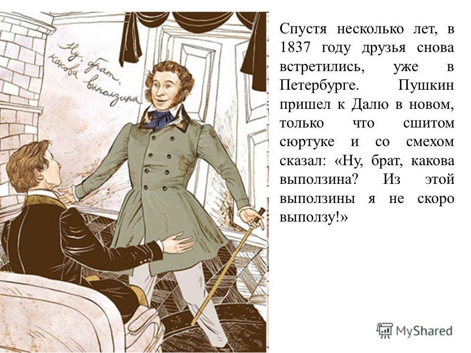 Спустя несколько лет, в 1837 году друзья снова встретились, уже в Петербурге. Пушкин пришел к Далю в новом, только что сшитом сюртуке и со смехом сказал: «Ну, брат, какова выползина? Из этой выползины я не скоро выползу!»