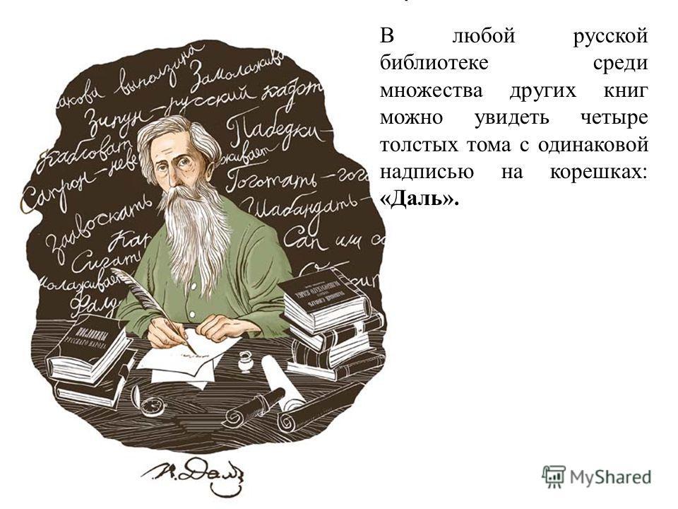 В любой русской библиотеке среди множества других книг можно увидеть четыре толстых тома с одинаковой надписью на корешках: «Даль».