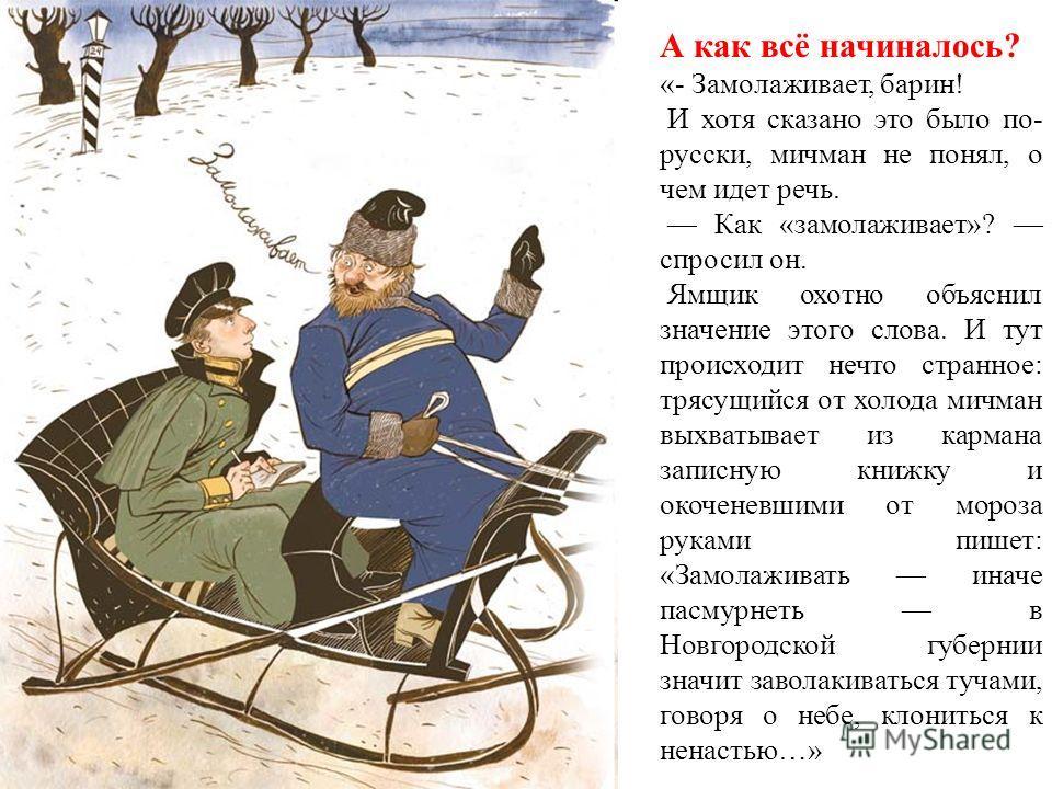 А как всё начиналось? «- Замолаживает, барин! И хотя сказано это было по- русски, мичман не понял, о чем идет речь. Как «замолаживает»? спросил он. Ямщик охотно объяснил значение этого слова. И тут происходит нечто странное: трясущийся от холода мичм