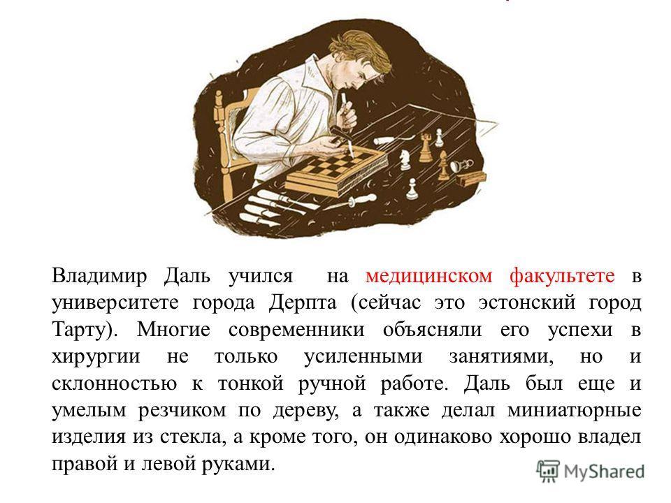 Владимир Даль учился на медицинском факультете в университете города Дерпта (сейчас это эстонский город Тарту). Многие современники объясняли его успехи в хирургии не только усиленными занятиями, но и склонностью к тонкой ручной работе. Даль был еще