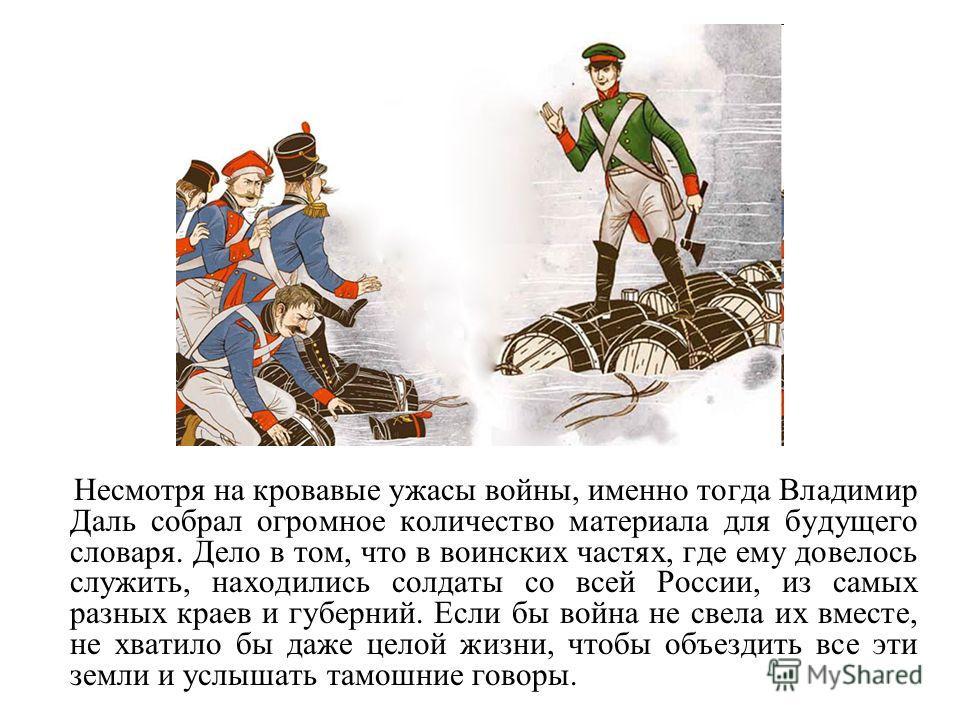 Несмотря на кровавые ужасы войны, именно тогда Владимир Даль собрал огромное количество материала для будущего словаря. Дело в том, что в воинских частях, где ему довелось служить, находились солдаты со всей России, из самых разных краев и губерний.