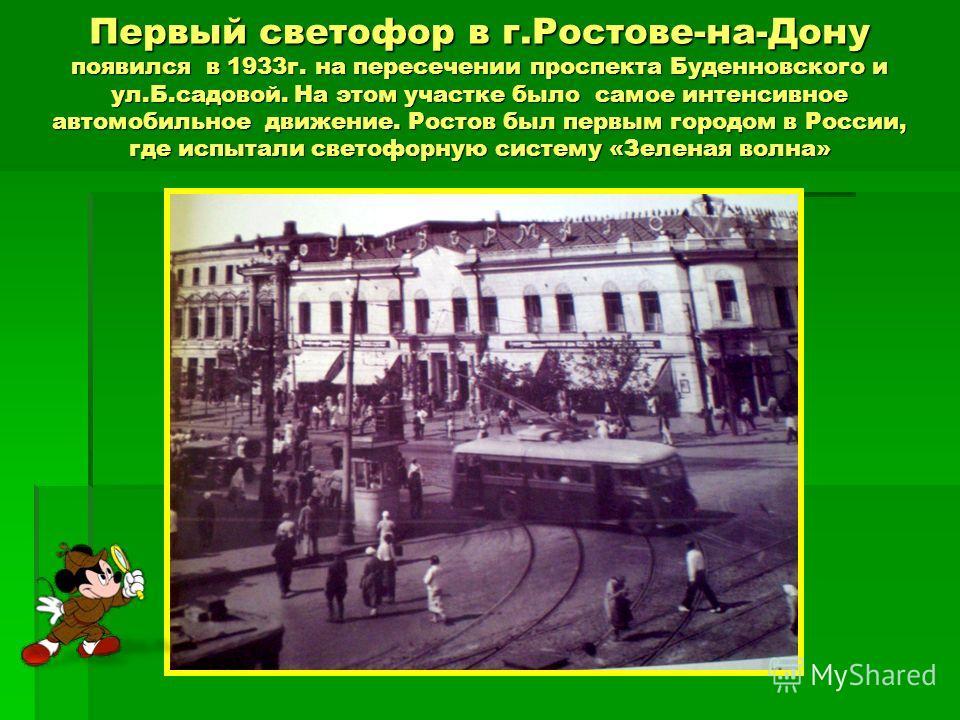 Первый светофор в г.Ростове-на-Дону появился в 1933 г. на пересечении проспекта Буденновского и ул.Б.садовой. На этом участке было самое интенсивное автомобильное движение. Ростов был первым городом в России, где испытали светофорную систему «Зеленая