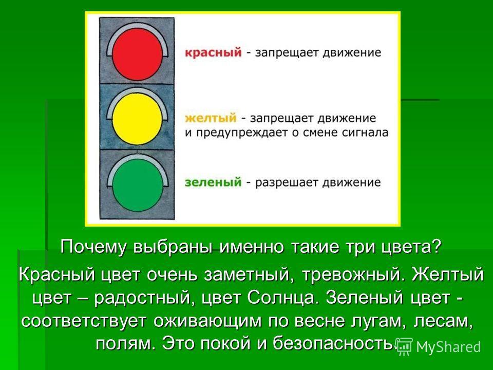 Почему выбраны именно такие три цвета? Почему выбраны именно такие три цвета? Красный цвет очень заметный, тревожный. Желтый цвет – радостный, цвет Солнца. Зеленый цвет - соответствует оживающим по весне лугам, лесам, полям. Это покой и безопасность.